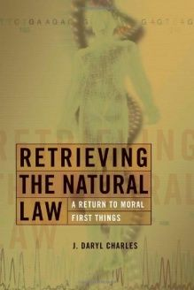 Retrieving the Natural Law  A Return to Moral First Things (Critical Issues in Bioethics), 978-0802825940, J. Daryl Charles, Wm. B. Eerdmans Publishing Co.