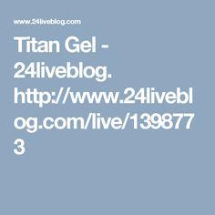 Titan Gel - 24liveblog. http://www.24liveblog.com/live/1398773