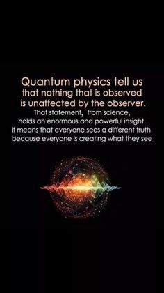 Quantum physics tells us that nothing that is observed is unaffected by the observer. That statement, from science, holds an enormous and powerful insight. It means that everyone sees a different truth, because everyone is creating what they see. Weird Facts, Fun Facts, Cool Science Facts, La Formation, E Mc2, Quantum Physics, Quantum Leap, Quantum Mechanics, Mind Blown