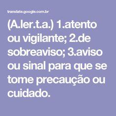 (A.ler.t.a.) 1.atento ou vigilante; 2.de sobreaviso; 3.aviso ou sinal para que se tome precaução ou cuidado.