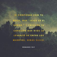 Si confiesas con tu boca que Jesús es el Señor y crees en tu corazón que Dios lo levantó de los muertos, serás salvo. Pues es por creer en tu corazón que eres declarado justo a los ojos de Dios y es por confesarlo con tu boca que eres salvo. Romanos 10:9-10