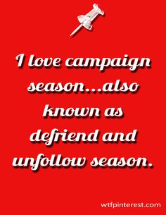 I love campaign  season...also known as defriend and unfollow season. (from WTFPinterest.com)