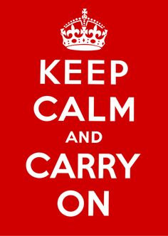 Keep Calm, and carry on!