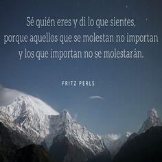 Fritz Perls. Sé quién eres y di lo que sientes, porque aquellos que se molestan no importan y los que importan no se molestarán.