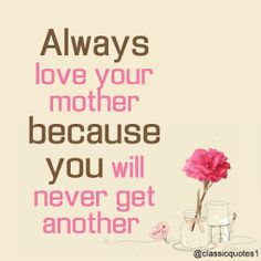 Always love your mother because you will never get another. #loveyoumom