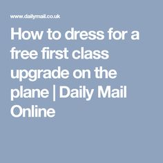 How to dress for a free first class upgrade on the plane | Daily Mail Online