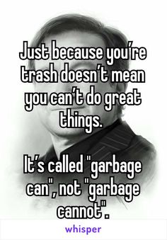 "Just because you're trash doesn't mean you can't do great things. It's called ""garbage can"", not ""garbage cannot""."