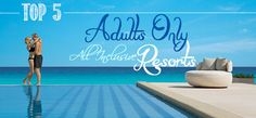 Top 5 Adults Only, All Inclusive Resorts
