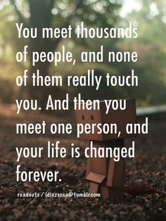 And then you meet one person, and your life is changed forever.