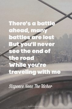 There's a battle ahead, many battles are lost But you'll never see the end of the road While you're traveling with me - Sixpence None The Richer | Emily made this with Spoken.ly