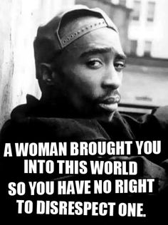A #woman brought you into this world so you have NO right to disrespect one.   #Tupac