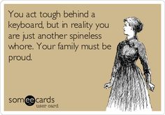 You act tough behind a keyboard, but in reality you are just another spineless whore. Your family must be proud.