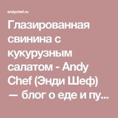 Глазированная свинина с кукурузным салатом - Andy Chef (Энди Шеф) — блог о еде и путешествиях, пошаговые рецепты, интернет-магазин для кондитеров