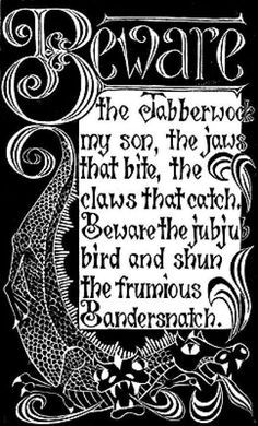 Beware the Jabberwock my son, the jaws that bite, the claws that catch.  Beware the jubjub bird and shun the frumious Bandersnatch. -- Lewis Carroll
