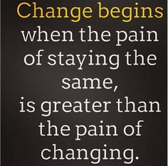 When the pain of staying the same is is greater......