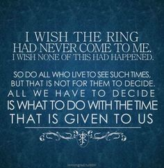 """All we have to decide is what to do with the time that is given to us."" Probably my *favorite* LOTR quote. <3"
