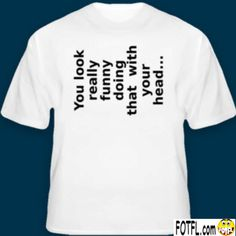 Funny T-Shirt: You Look Really Funny Doing That With Your Head. $19.95, via Etsy.