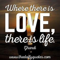 Where there is love, there is life. – Ghandi thedailyquotes.com