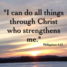 """""""I can do all things through Christ who strengthens me.""""  