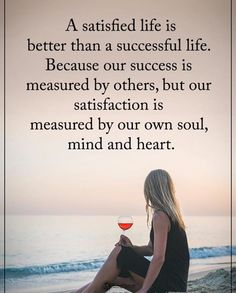 A satisfied life is better than a successful life..