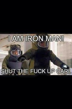 But I'm iron ma..... shut the fuck up carl! But..... i said shut it!