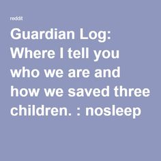 Guardian Log: Where I tell you who we are and how we saved three children. : nosleep
