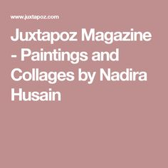 Juxtapoz Magazine - Paintings and Collages by Nadira Husain
