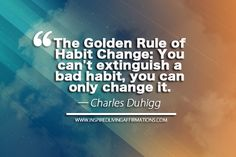 The Golden Rule of Habit Change: You can't extinguish a bad habit, you can only change it.  – Charles Duhigg