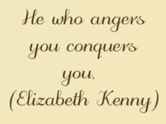 He Who Angers You Conquers You - very true sister!