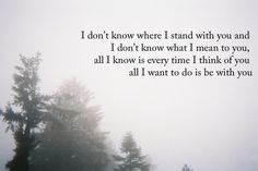 I don't know where I stand with you..I just want to be with you.
