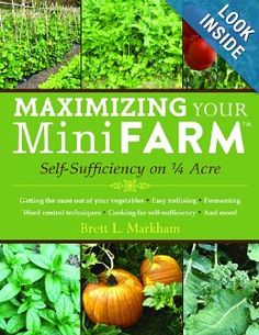 Maximizing Your Mini Farm: Self-Sufficiency on 1/4 Acre by Brett L. Markham {self-sustainability book}