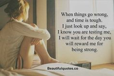 When things go wrong and time is tough. I just look up and say, i know you are testing me, I will wait for the day you will reward me for be...