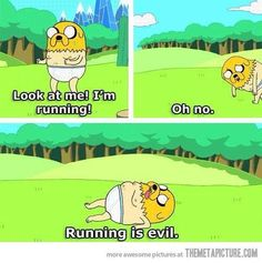 Running is evil. Adventure Time! :)