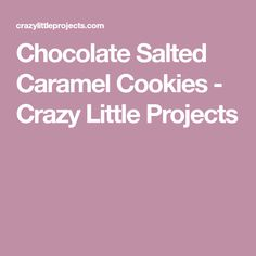 Chocolate Salted Caramel Cookies - Crazy Little Projects