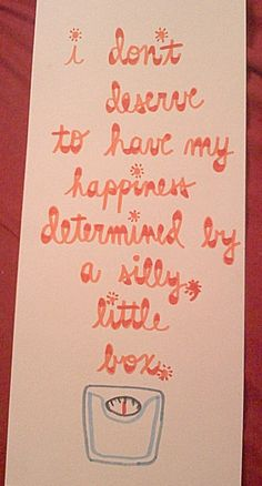 """I don't deserve to have my happiness determined by a silly little box."""