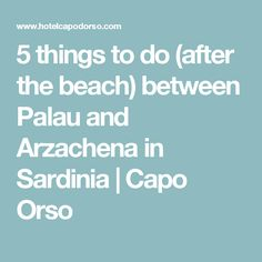 5 things to do (after the beach) between Palau and Arzachena in Sardinia | Capo Orso