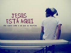 Jesus está aqui, ele está aqui, Tão certo como o ar que eu respiro, Tão certo como as manhãs que se levantam, Tão certo quanto eu te falo e podes me ouvir