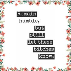 Remain Humble But Still Let These Es Know Quotes