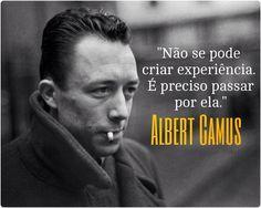 """""""Não se pode criar experiência. É preciso passar por ela."""" - Albert Camus"""
