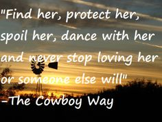 """""""Find her, protect her, spoil her, dance with her and never stop loving her or someone else will"""" - The Cowboy Way"""