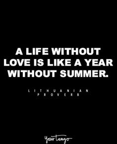 """A life without love is like a year without summer."" —Lithuanian proverb"