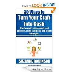 Amazon.com: 30 Ways to Turn Your Craft Into Cash. How to create a successful craft business, using traditional and digital strategies. eBook...