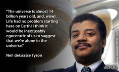 The universe is almost 14 billion years old, and, wow! Life had no problem starting here on Earth! I think it would be inexcusably egocentric of us to suggest that we're alone in the universe. Neil deGrasse Tyson