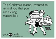 This Christmas season, I wanted to remind you that you are fucking materialistic.