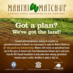Honolulu, HI Kamehameha Schools and Ke Aliʻi Pauahi Foundation announce Mahiʻai Match-up - an agricultural business plan contest dedicated to decreasing the state's dependence on imports to create a sustainabl… Click flyer for more >>