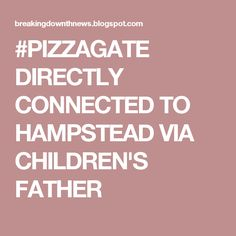 #PIZZAGATE DIRECTLY CONNECTED TO HAMPSTEAD VIA CHILDREN'S FATHER