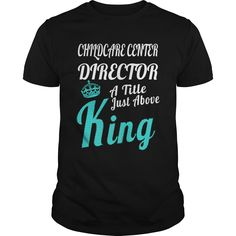 CHILDCARE CENTER DIRECTOR A TITLE JUST ABOVE KING T-Shirts, Hoodies. VIEW DETAIL ==► Funny Tee Shirts
