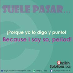 Suele pasar - ¡Porque yo lo digo y punto! Because I say so, period!