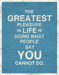 The greatest please in life is doing what people say you cannot do