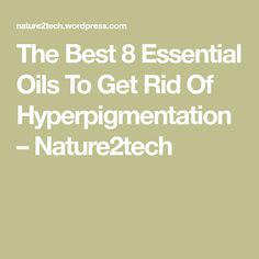 The Best 8 Essential Oils To Get Rid Of Hyperpigmentation – Nature2tech